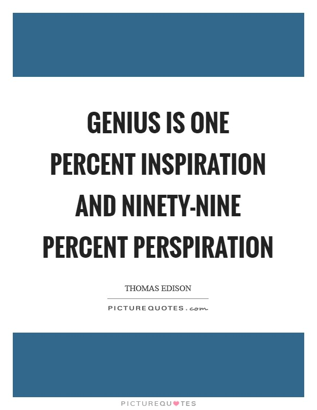 success is one percent inspiration and Category: success quotes more quotes genius is one percent inspiration and ninety nine percent perspiration – thomas alva edison genius is one percent inspiration and ninety-nine percent perspiration – thomas a edison genius is.