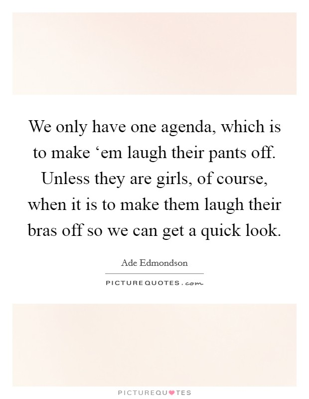 We only have one agenda, which is to make 'em laugh their pants off. Unless they are girls, of course, when it is to make them laugh their bras off so we can get a quick look Picture Quote #1