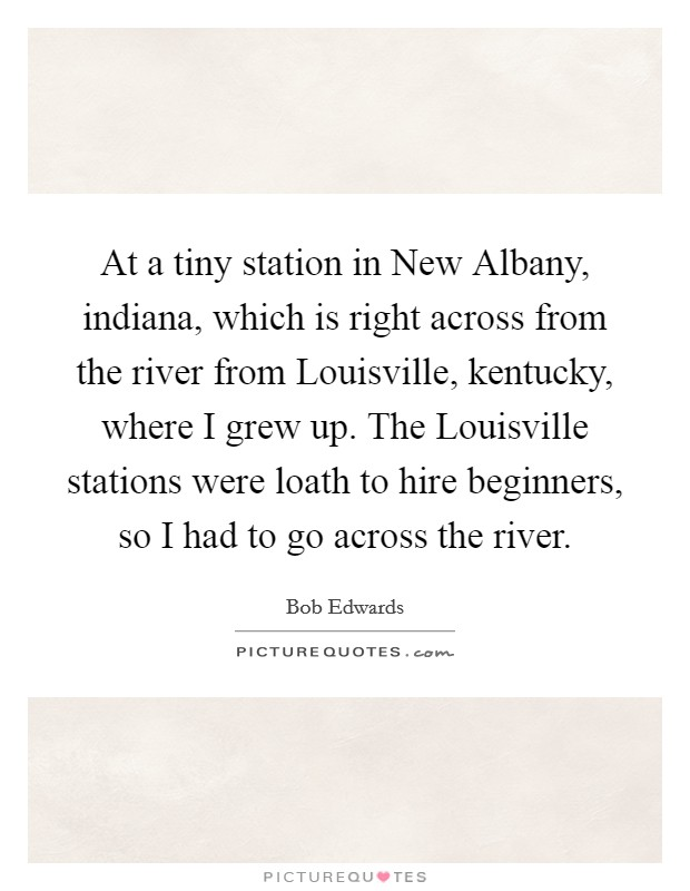 At a tiny station in New Albany, indiana, which is right across from the river from Louisville, kentucky, where I grew up. The Louisville stations were loath to hire beginners, so I had to go across the river Picture Quote #1