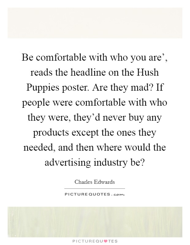 Be comfortable with who you are', reads the headline on the Hush Puppies poster. Are they mad? If people were comfortable with who they were, they'd never buy any products except the ones they needed, and then where would the advertising industry be? Picture Quote #1