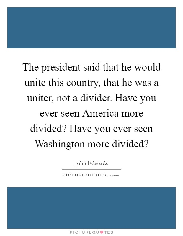 The president said that he would unite this country, that he was a uniter, not a divider. Have you ever seen America more divided? Have you ever seen Washington more divided? Picture Quote #1