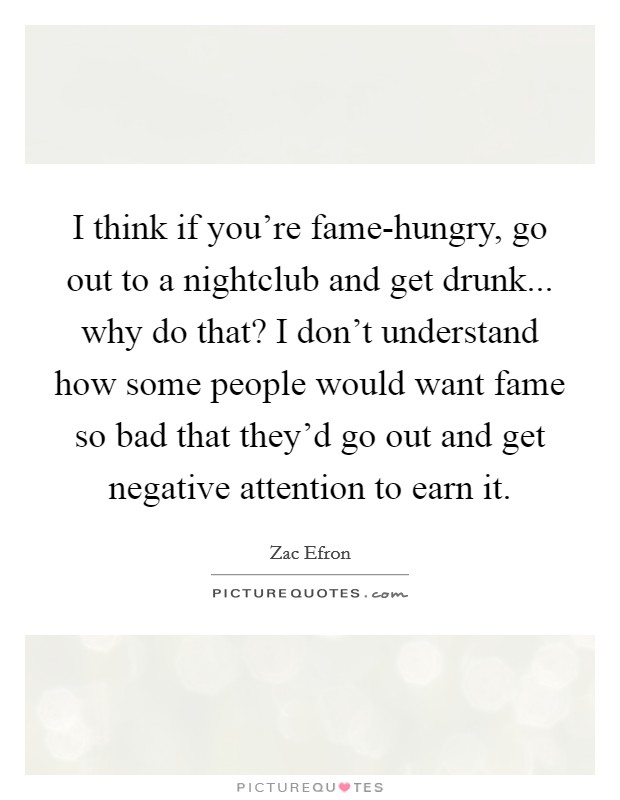 I think if you're fame-hungry, go out to a nightclub and get drunk... why do that? I don't understand how some people would want fame so bad that they'd go out and get negative attention to earn it Picture Quote #1