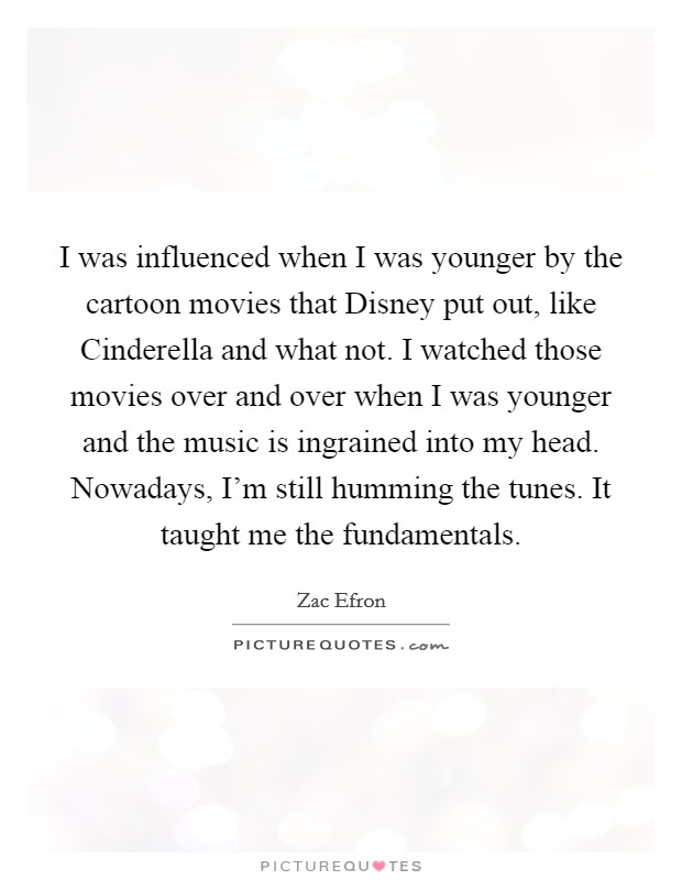 I was influenced when I was younger by the cartoon movies that Disney put out, like Cinderella and what not. I watched those movies over and over when I was younger and the music is ingrained into my head. Nowadays, I'm still humming the tunes. It taught me the fundamentals Picture Quote #1