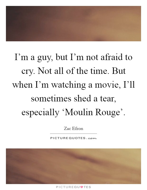I'm a guy, but I'm not afraid to cry. Not all of the time. But when I'm watching a movie, I'll sometimes shed a tear, especially 'Moulin Rouge' Picture Quote #1