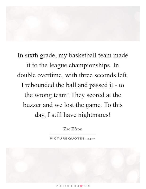 In sixth grade, my basketball team made it to the league championships. In double overtime, with three seconds left, I rebounded the ball and passed it - to the wrong team! They scored at the buzzer and we lost the game. To this day, I still have nightmares! Picture Quote #1