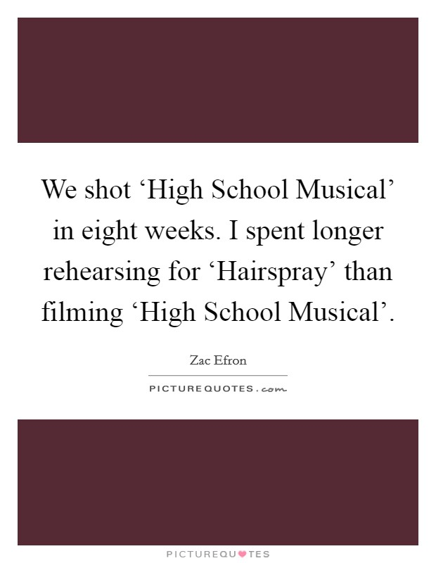 We shot 'High School Musical' in eight weeks. I spent longer rehearsing for 'Hairspray' than filming 'High School Musical' Picture Quote #1