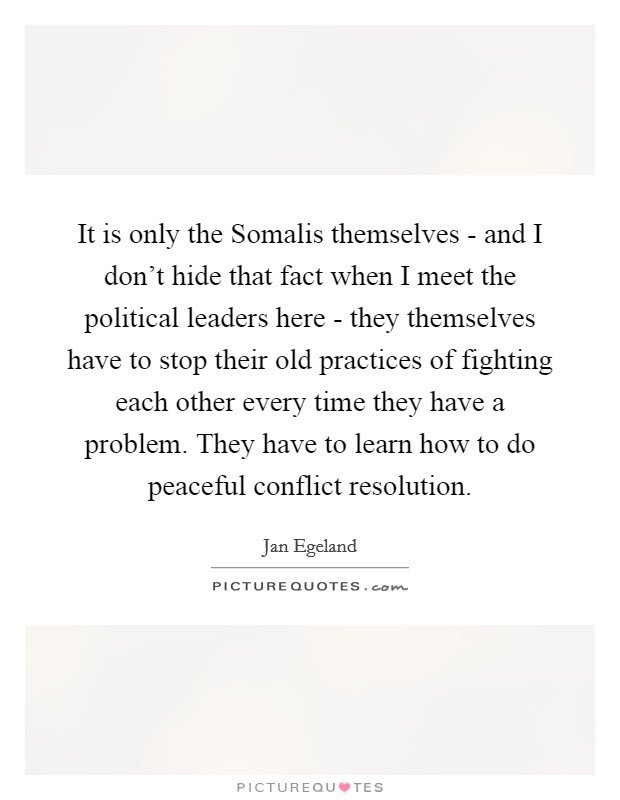 It is only the Somalis themselves - and I don't hide that fact when I meet the political leaders here - they themselves have to stop their old practices of fighting each other every time they have a problem. They have to learn how to do peaceful conflict resolution Picture Quote #1