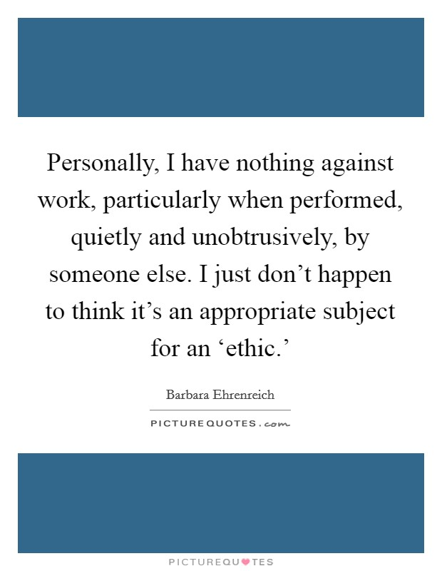 Personally, I have nothing against work, particularly when performed, quietly and unobtrusively, by someone else. I just don't happen to think it's an appropriate subject for an 'ethic.' Picture Quote #1