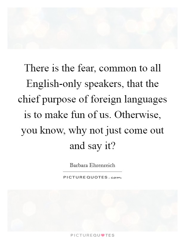 There is the fear, common to all English-only speakers, that the chief purpose of foreign languages is to make fun of us. Otherwise, you know, why not just come out and say it? Picture Quote #1
