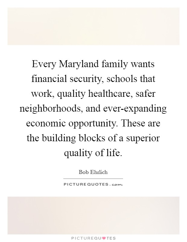 Every Maryland family wants financial security, schools that work, quality healthcare, safer neighborhoods, and ever-expanding economic opportunity. These are the building blocks of a superior quality of life Picture Quote #1