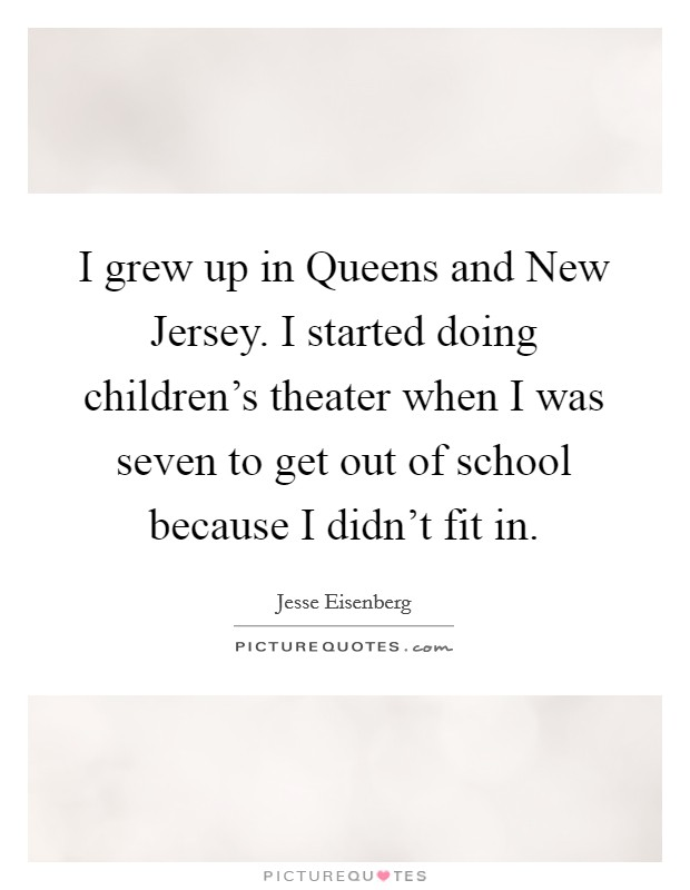 I grew up in Queens and New Jersey. I started doing children's theater when I was seven to get out of school because I didn't fit in Picture Quote #1