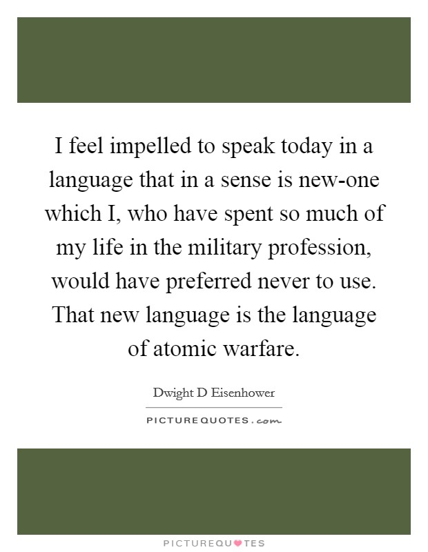 I feel impelled to speak today in a language that in a sense is new-one which I, who have spent so much of my life in the military profession, would have preferred never to use. That new language is the language of atomic warfare Picture Quote #1