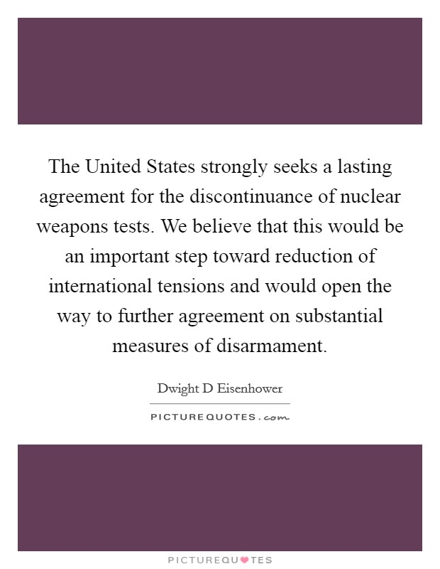 The United States strongly seeks a lasting agreement for the discontinuance of nuclear weapons tests. We believe that this would be an important step toward reduction of international tensions and would open the way to further agreement on substantial measures of disarmament Picture Quote #1