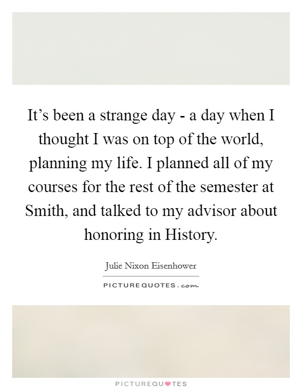 It's been a strange day - a day when I thought I was on top of the world, planning my life. I planned all of my courses for the rest of the semester at Smith, and talked to my advisor about honoring in History Picture Quote #1