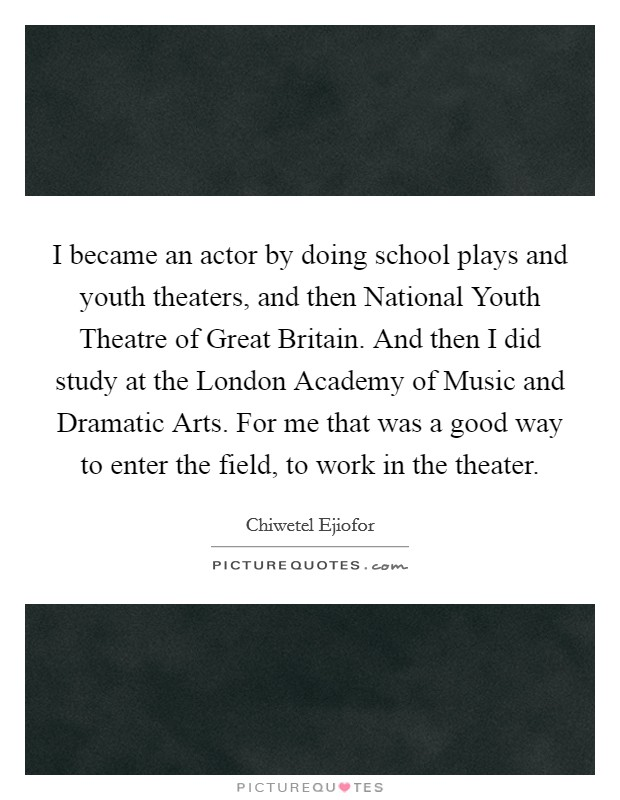 I became an actor by doing school plays and youth theaters, and then National Youth Theatre of Great Britain. And then I did study at the London Academy of Music and Dramatic Arts. For me that was a good way to enter the field, to work in the theater Picture Quote #1