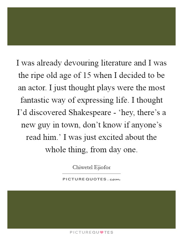 I was already devouring literature and I was the ripe old age of 15 when I decided to be an actor. I just thought plays were the most fantastic way of expressing life. I thought I'd discovered Shakespeare - 'hey, there's a new guy in town, don't know if anyone's read him.' I was just excited about the whole thing, from day one Picture Quote #1