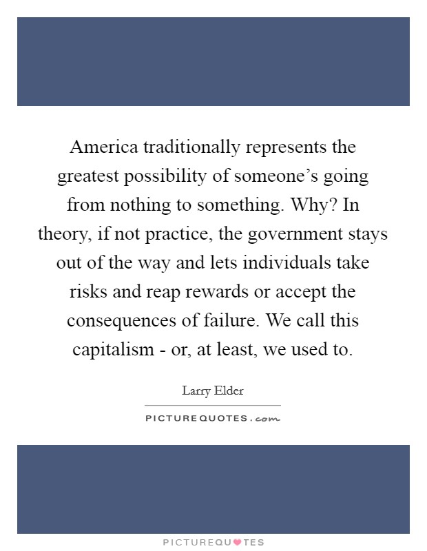 America traditionally represents the greatest possibility of someone's going from nothing to something. Why? In theory, if not practice, the government stays out of the way and lets individuals take risks and reap rewards or accept the consequences of failure. We call this capitalism - or, at least, we used to Picture Quote #1