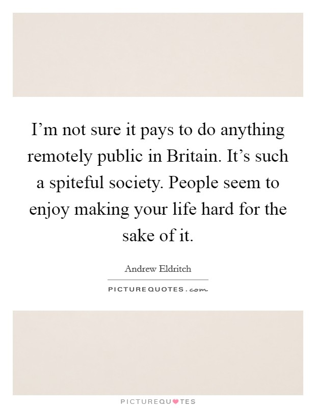 I'm not sure it pays to do anything remotely public in Britain. It's such a spiteful society. People seem to enjoy making your life hard for the sake of it Picture Quote #1