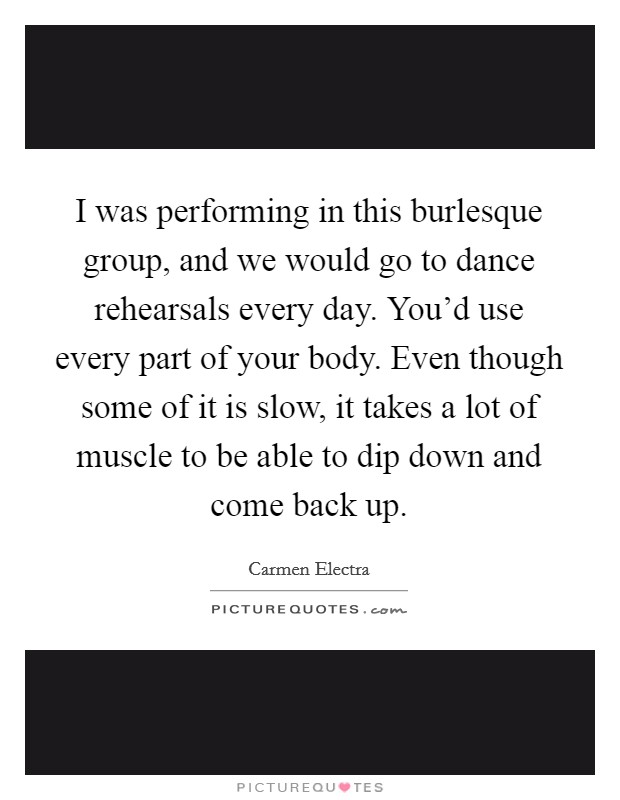 I was performing in this burlesque group, and we would go to dance rehearsals every day. You'd use every part of your body. Even though some of it is slow, it takes a lot of muscle to be able to dip down and come back up Picture Quote #1