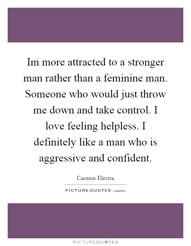 Im more attracted to a stronger man rather than a feminine man. Someone who would just throw me down and take control. I love feeling helpless. I definitely like a man who is aggressive and confident Picture Quote #1