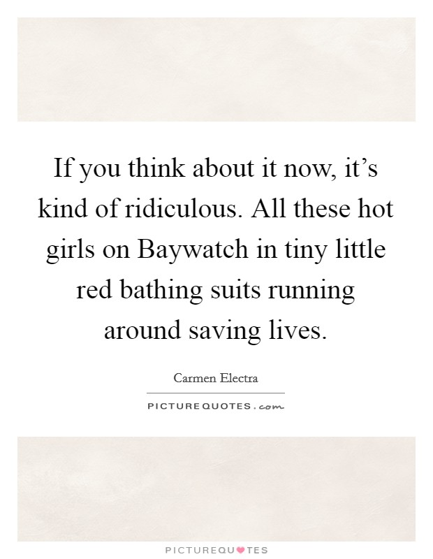 If you think about it now, it's kind of ridiculous. All these hot girls on Baywatch in tiny little red bathing suits running around saving lives Picture Quote #1