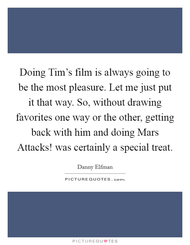 Doing Tim's film is always going to be the most pleasure. Let me just put it that way. So, without drawing favorites one way or the other, getting back with him and doing Mars Attacks! was certainly a special treat Picture Quote #1