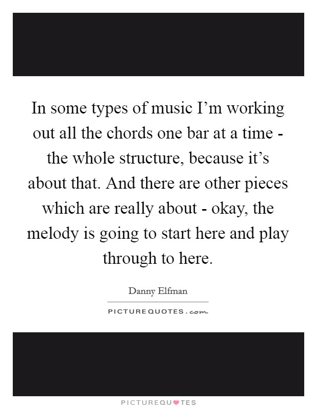In some types of music I'm working out all the chords one bar at a time - the whole structure, because it's about that. And there are other pieces which are really about - okay, the melody is going to start here and play through to here Picture Quote #1
