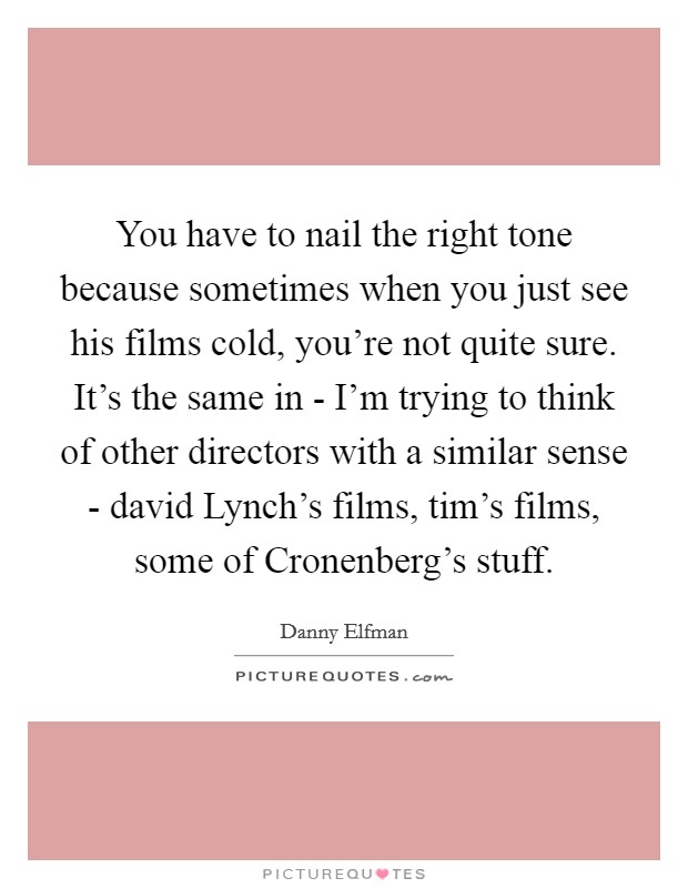 You have to nail the right tone because sometimes when you just see his films cold, you're not quite sure. It's the same in - I'm trying to think of other directors with a similar sense - david Lynch's films, tim's films, some of Cronenberg's stuff Picture Quote #1