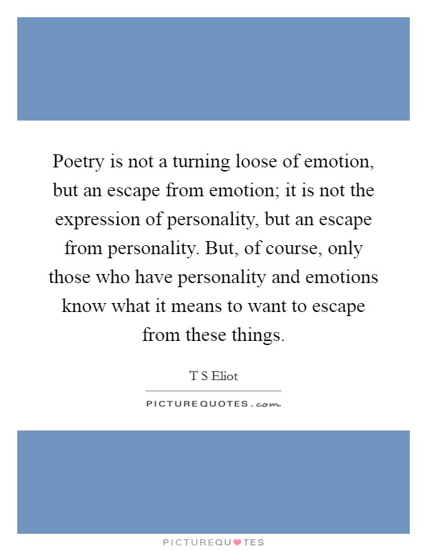 Poetry is not a turning loose of emotion, but an escape from emotion; it is not the expression of personality, but an escape from personality. But, of course, only those who have personality and emotions know what it means to want to escape from these things Picture Quote #1
