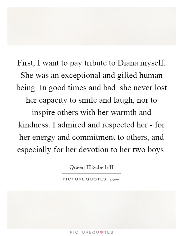 First, I want to pay tribute to Diana myself. She was an exceptional and gifted human being. In good times and bad, she never lost her capacity to smile and laugh, nor to inspire others with her warmth and kindness. I admired and respected her - for her energy and commitment to others, and especially for her devotion to her two boys Picture Quote #1