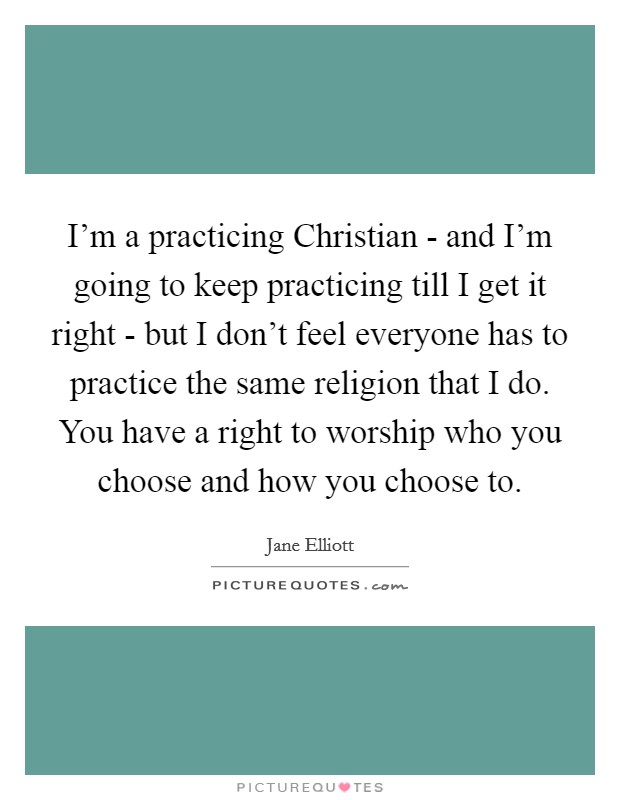 I'm a practicing Christian - and I'm going to keep practicing till I get it right - but I don't feel everyone has to practice the same religion that I do. You have a right to worship who you choose and how you choose to Picture Quote #1