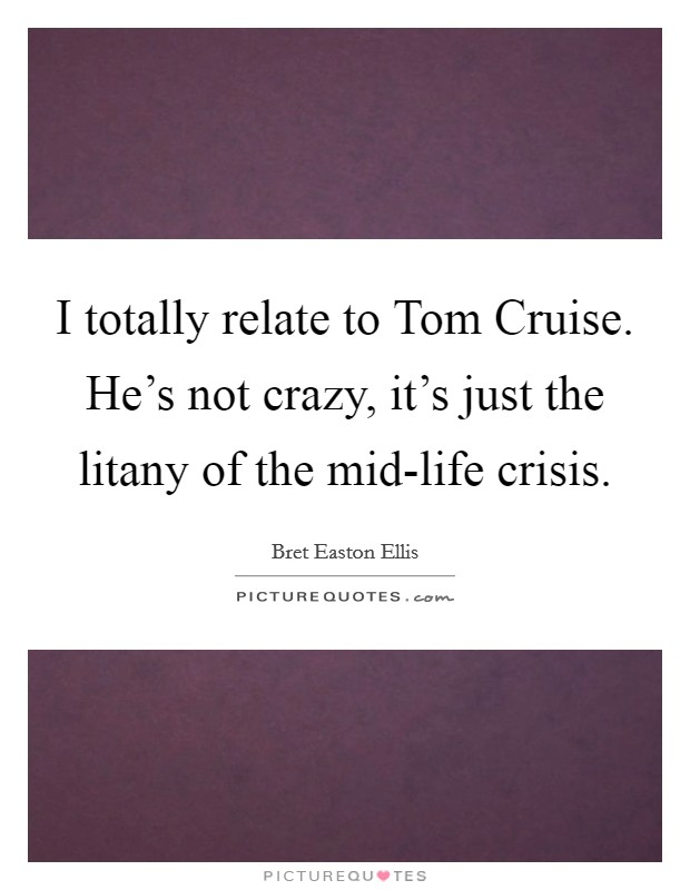 I totally relate to Tom Cruise. He's not crazy, it's just the litany of the mid-life crisis Picture Quote #1
