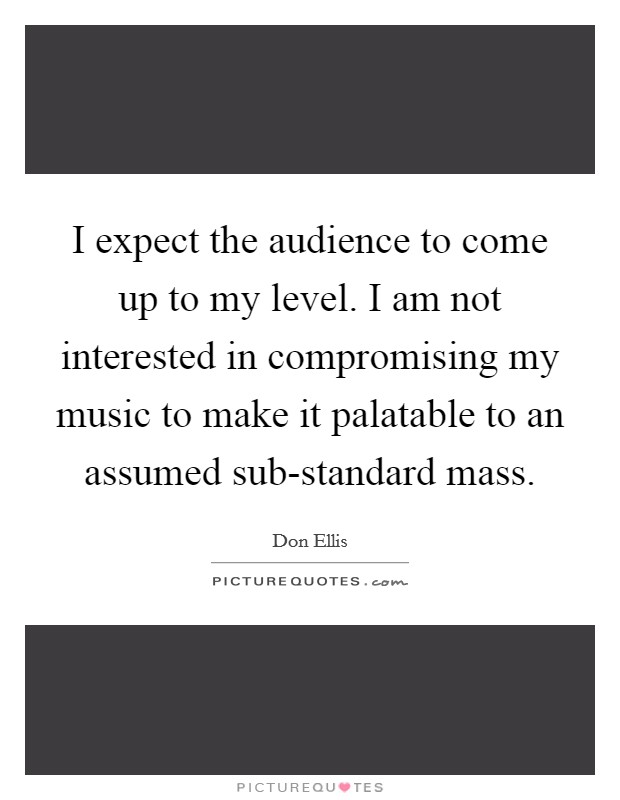 I expect the audience to come up to my level. I am not interested in compromising my music to make it palatable to an assumed sub-standard mass Picture Quote #1