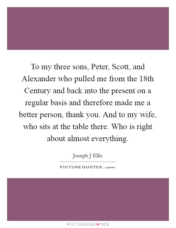 To my three sons, Peter, Scott, and Alexander who pulled me from the 18th Century and back into the present on a regular basis and therefore made me a better person, thank you. And to my wife, who sits at the table there. Who is right about almost everything Picture Quote #1