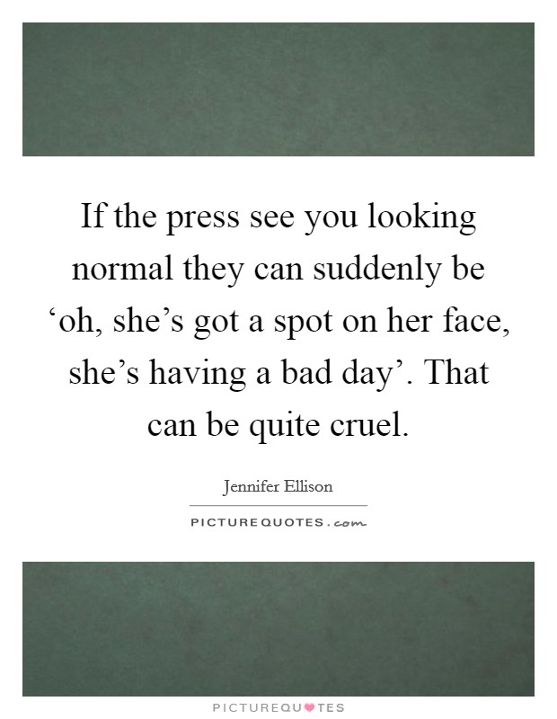 If the press see you looking normal they can suddenly be 'oh, she's got a spot on her face, she's having a bad day'. That can be quite cruel Picture Quote #1