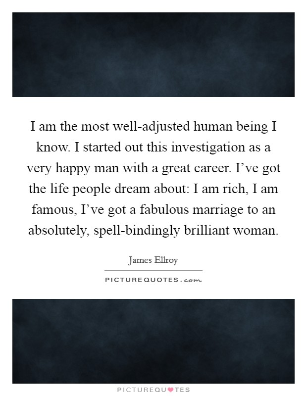 I am the most well-adjusted human being I know. I started out this investigation as a very happy man with a great career. I've got the life people dream about: I am rich, I am famous, I've got a fabulous marriage to an absolutely, spell-bindingly brilliant woman Picture Quote #1
