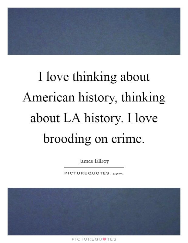 I love thinking about American history, thinking about LA history. I love brooding on crime Picture Quote #1