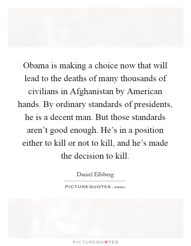 Obama is making a choice now that will lead to the deaths of many thousands of civilians in Afghanistan by American hands. By ordinary standards of presidents, he is a decent man. But those standards aren't good enough. He's in a position either to kill or not to kill, and he's made the decision to kill Picture Quote #1