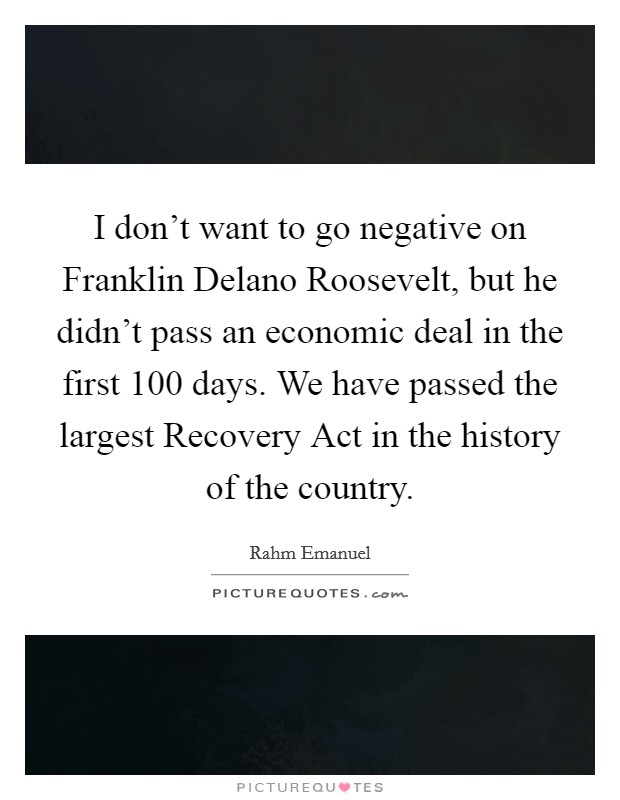 I don't want to go negative on Franklin Delano Roosevelt, but he didn't pass an economic deal in the first 100 days. We have passed the largest Recovery Act in the history of the country Picture Quote #1