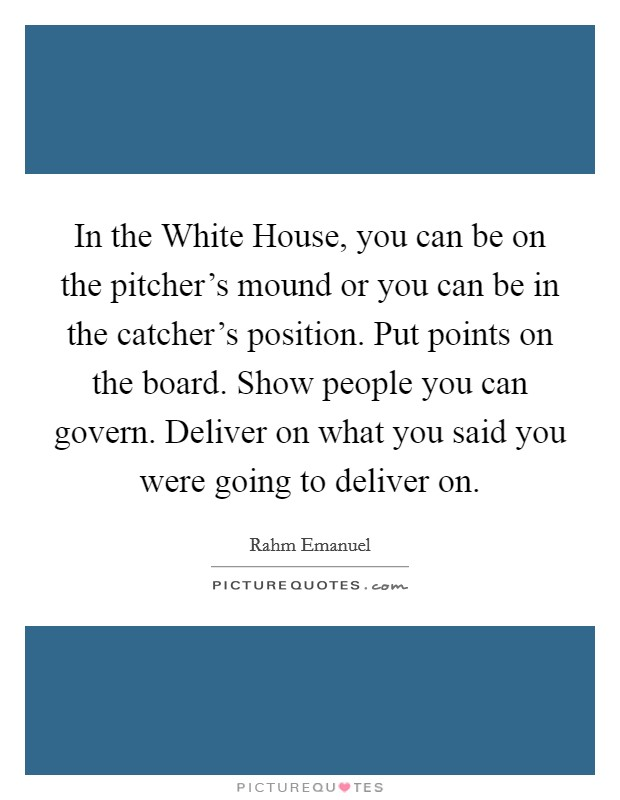 In the White House, you can be on the pitcher's mound or you can be in the catcher's position. Put points on the board. Show people you can govern. Deliver on what you said you were going to deliver on Picture Quote #1