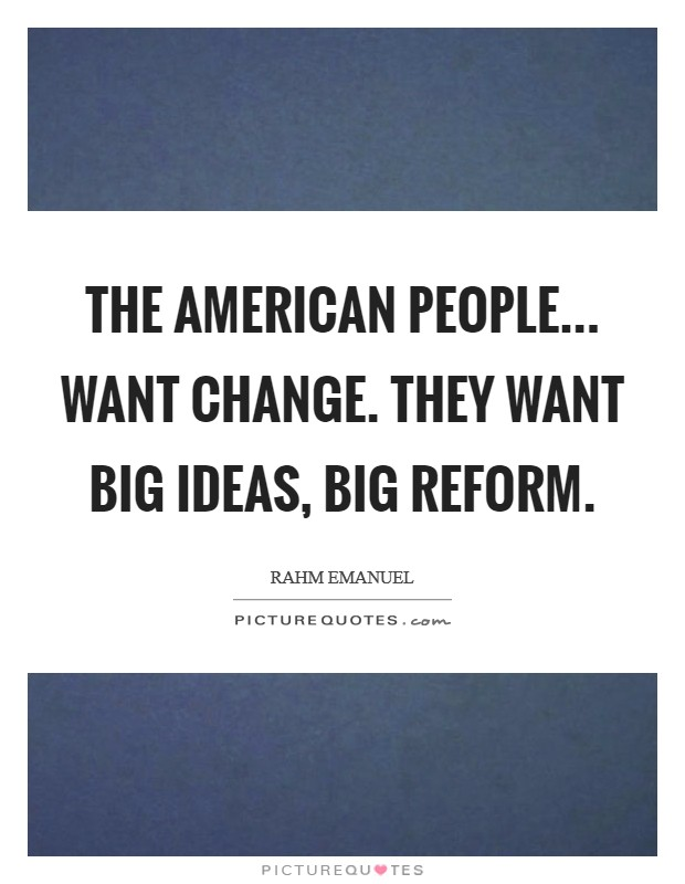 The American people... want change. They want big ideas, big reform Picture Quote #1