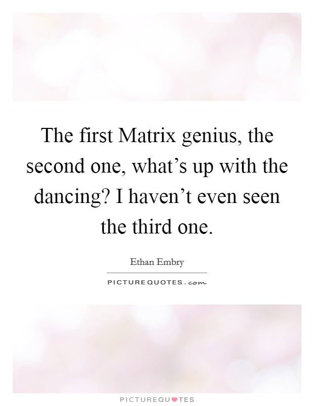 The first Matrix genius, the second one, what's up with the dancing? I haven't even seen the third one Picture Quote #1