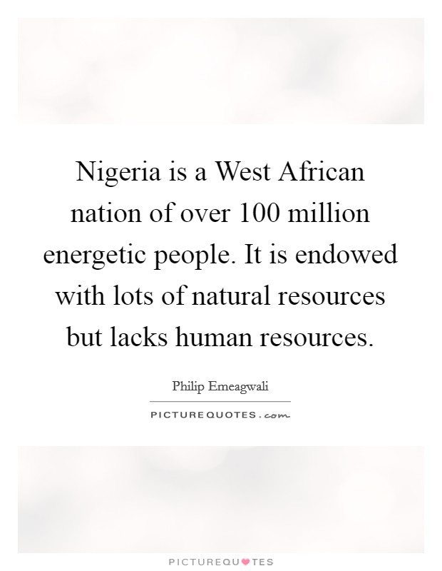 Nigeria is a West African nation of over 100 million energetic people. It is endowed with lots of natural resources but lacks human resources Picture Quote #1
