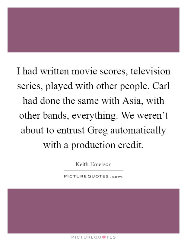 I had written movie scores, television series, played with other people. Carl had done the same with Asia, with other bands, everything. We weren't about to entrust Greg automatically with a production credit Picture Quote #1