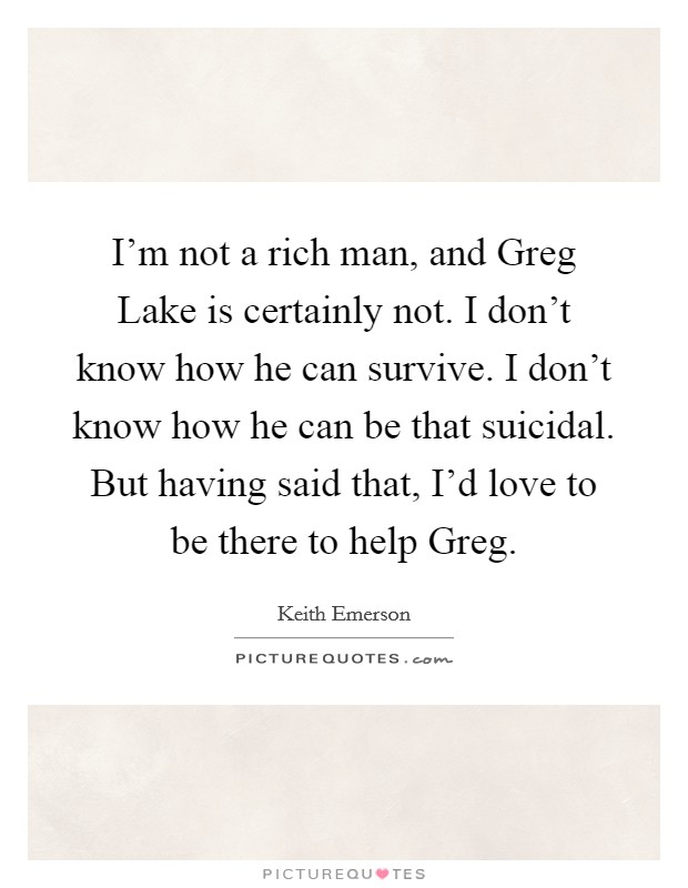 I'm not a rich man, and Greg Lake is certainly not. I don't know how he can survive. I don't know how he can be that suicidal. But having said that, I'd love to be there to help Greg Picture Quote #1