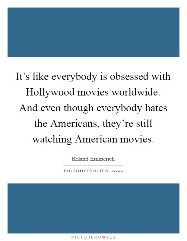 It's like everybody is obsessed with Hollywood movies worldwide. And even though everybody hates the Americans, they're still watching American movies Picture Quote #1
