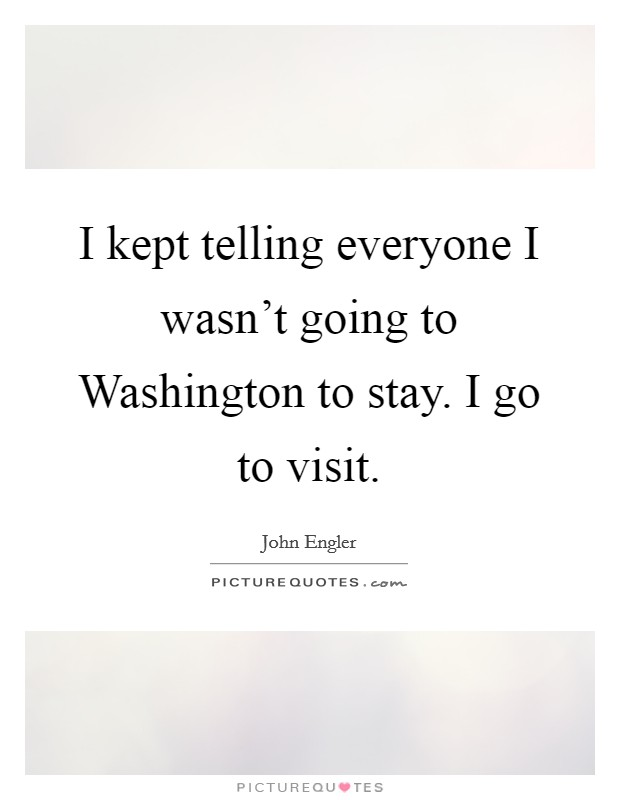 I kept telling everyone I wasn't going to Washington to stay. I go to visit Picture Quote #1