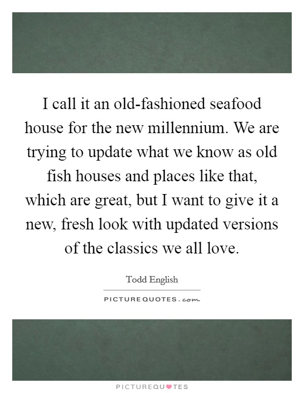 I call it an old-fashioned seafood house for the new millennium. We are trying to update what we know as old fish houses and places like that, which are great, but I want to give it a new, fresh look with updated versions of the classics we all love Picture Quote #1
