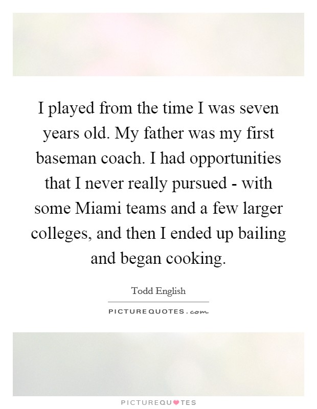 I played from the time I was seven years old. My father was my first baseman coach. I had opportunities that I never really pursued - with some Miami teams and a few larger colleges, and then I ended up bailing and began cooking Picture Quote #1