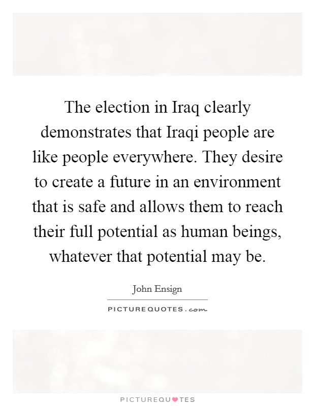 The election in Iraq clearly demonstrates that Iraqi people are like people everywhere. They desire to create a future in an environment that is safe and allows them to reach their full potential as human beings, whatever that potential may be Picture Quote #1